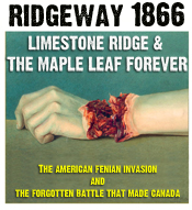 Ridgeway 1866! Limestone Ridge & The Maple Leaf Forever:  The American Fenian Invasion and the Forgotten Battle That Made Canada
